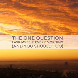The One Question I Ask Myself Every Morning