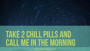 Take two chill pills and call me in the morning