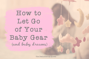 How to declutter your baby stuff after you decide not to have any more kids