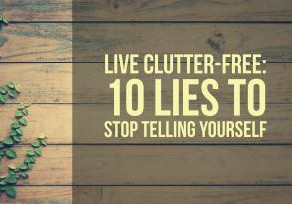 Live Clutter-Free: 10 Lies to Stop Telling Yourself