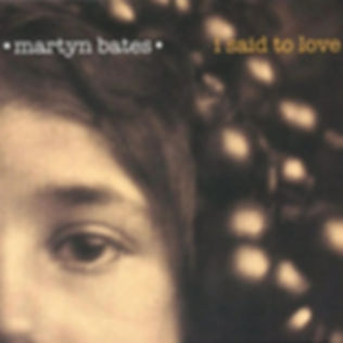 MARTYN BATES _ I Said To Love _cover.jpg