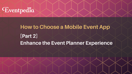 How to Choose a Mobile Event App: Enhance the Event Planner Experience (Part 2)