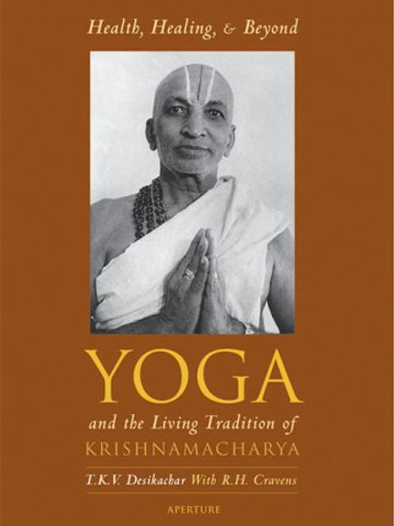 Health, Healing and Beyond : Yoga and the Living Tradition of Krishnamacharya