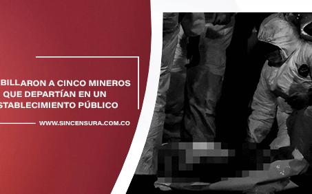 Cinco mineros asesinados en Antioquia.