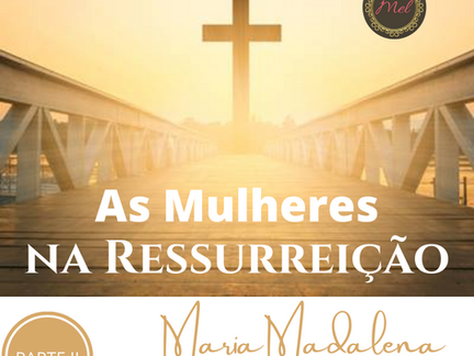 As Mulheres na Ressurreição - PARTE 2 - Maria Madalena