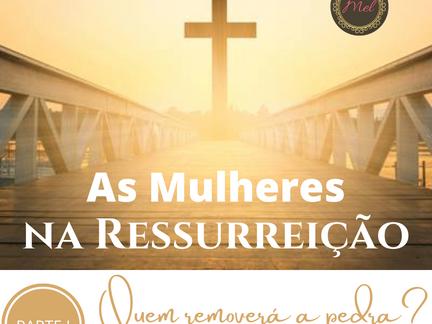 As Mulheres na Ressurreição - PARTE 1 - Quem Removerá a Pedra?