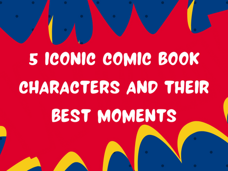 5 Iconic Comic Book Characters and Their Best Moments