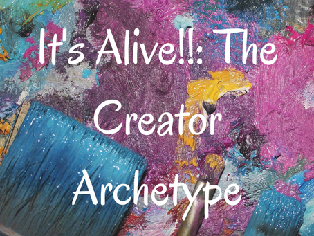 It's Alive!!: The Creator Archetype