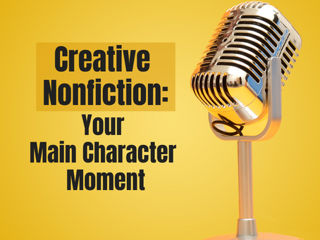 Creative Nonfiction: Your Main Character Moment