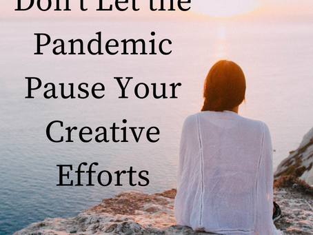 Don't Let the Pandemic Pause Your Creative Efforts