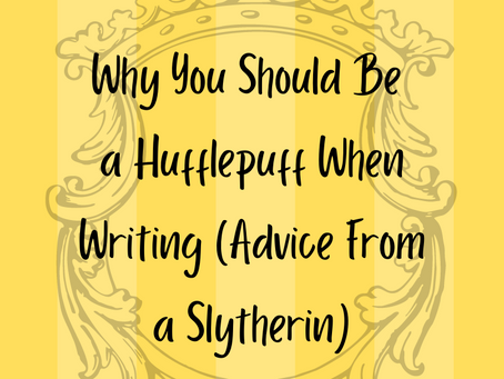 Why You Should Be a Hufflepuff When Writing (Advice From a Slytherin)