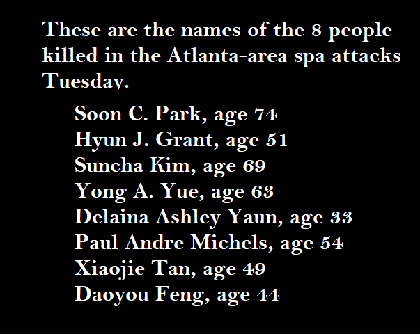 The names of the 8 people killed in the Atlanta-area spa attacks Tuesday. Soon C. Park, age 74; Hyun J. Grant, age 51; Suncha Kim, age 69; Yong A Yue, age 63; Delaina Ashley Yuan, age 33; Paul Andre Michels, age 54; Xiaojie Tan, age 49; Daoyou Feng, age 44
