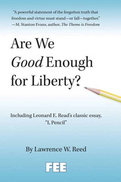 """Are We Good Enough For Liberty"" by Lawrence Reed including ""I, Pencil""."