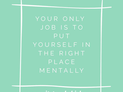 Your only job is to put yourself in the right place mentally