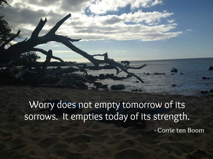 Worry does not empty tomorrow of its sorrows.  It empties today of its strength.