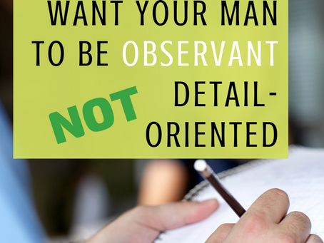 6 Reasons Why You Should Want Your Man to be Observant NOT Detail-Oriented
