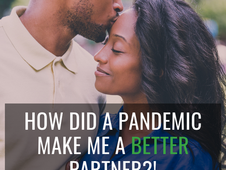 How did a pandemic make me a better partner?!