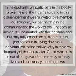 In the eucharist, we participate in the bodily-brokenness of the incarnation, and in this dismemberm