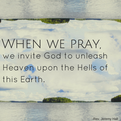 When we pray we invite God to unleash Heaven upon the Hells of this Earth.