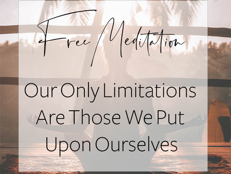 FREE MEDITATION -Our Only Limitations Are Those We Put Upon Ourselves