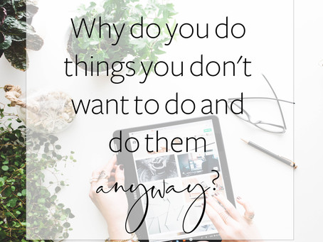 Why do you do things you don't want to do and do them anyways?