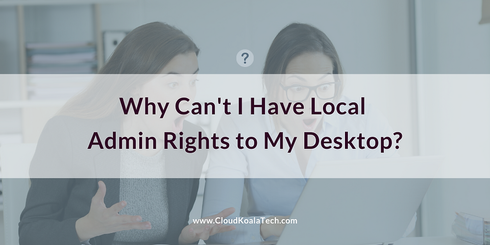 Why Can't I Have Local Admin Rights to My Desktop?