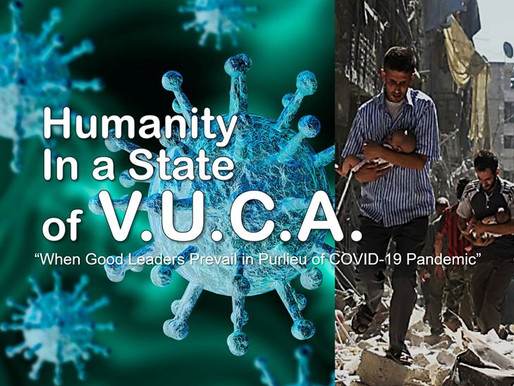 """HUMANITY IN A STATE OF V.U.C.A.- """"When Good Leaders Prevail in Purlieu of COVID-19 Pandemic"""""""