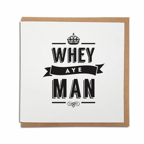 Geordie Gifts - Whey Aye Man card