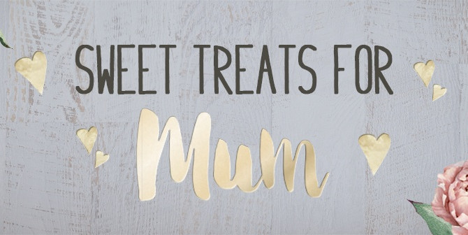 SWEET TREATS FOR MUM!