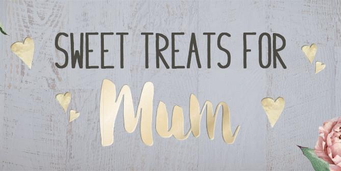 SWEET TREATS FOR MUM!