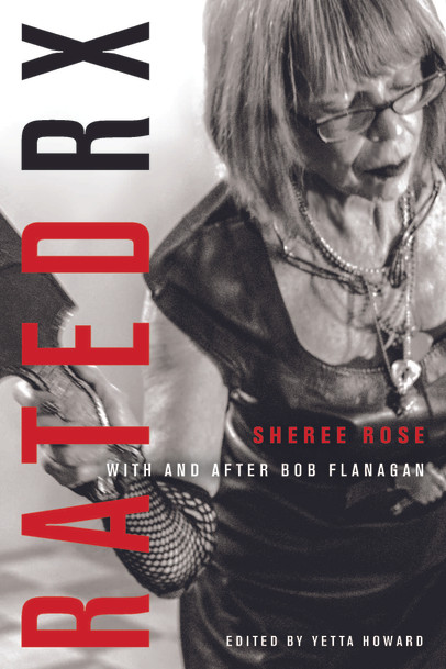 Rated RX: Sheree Rose with and after Bob Flanagan - edited by Yetta Howard (The Ohio State University Press, 2020)
