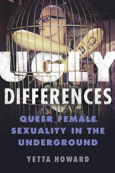 Ugly Differences: Queer Female Sexuality in the Underground - by Yetta Howard (University of Illinois Press, 2018)