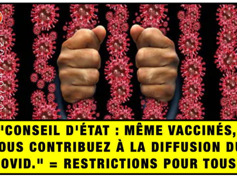 """""""CONSEIL D'ÉTAT : MÊME VACCINÉS, VOUS CONTRIBUEZ À LA DIFFUSION DU COVID."""" = RESTRICTIONS POUR TOUS."""