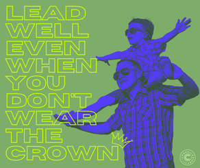 LEAD WELL - EVEN IF YOU DON'T WEAR THE CROWN