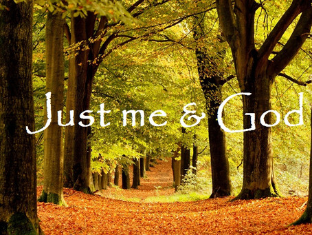 Just Me and God!