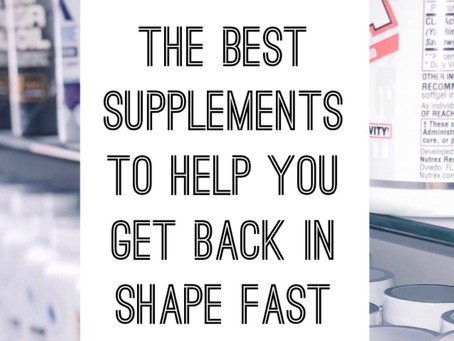The Best Supplements To Help You Get Back In Shape FAST