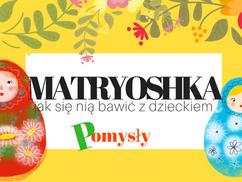 Lalka Matryoshka- jak się nią bawić z dzieckiem?- POMYSŁY