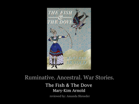 Ruminative. Ancestral. War Stories. Mary-Kim Arnold's The Fish & The Dove