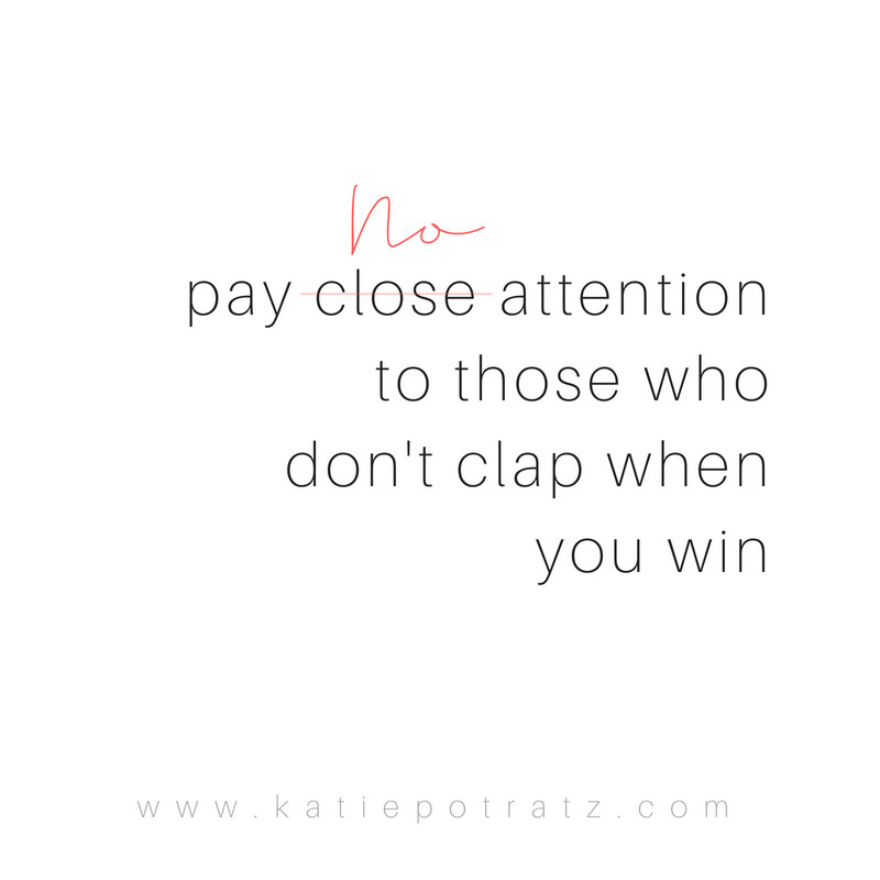 pay close attention to those who don't clap when you win. Pay no attention to those who don't clap when you win.