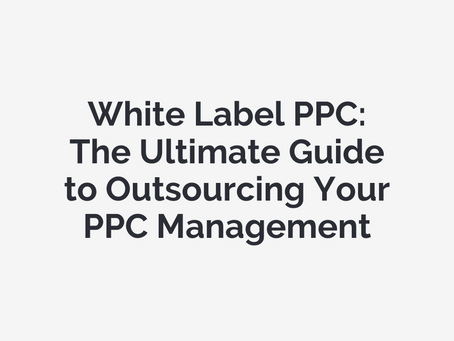 White Label PPC: The Ultimate Guide to Outsourcing Your PPC Management