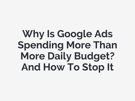 Why Is Google Ads Spending More Than More Daily Budget? And How To Stop It