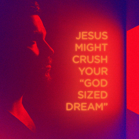 "Jesus Might Crush Your ""God Sized Dream"""