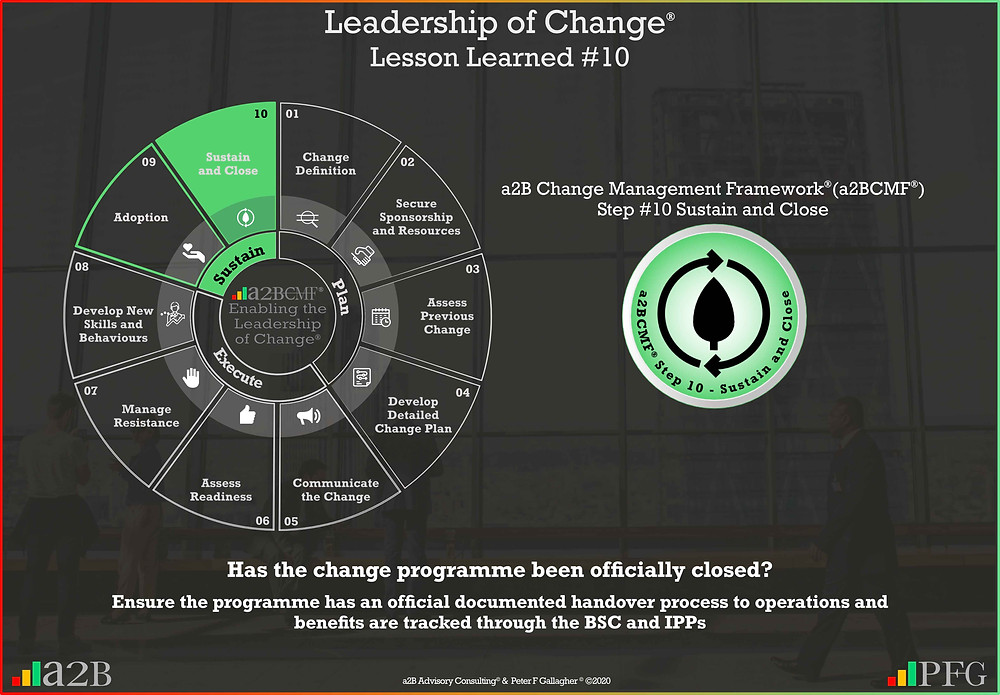 Lesson Learned #10 Leadership of Change, a2B Change Management Framework, Change Management Lesson Learned #10, has the change programme been officially closed? Ensure the programme has an official documented handover process to operations and benefits are tracked through the BSC and IPPs, Peter F Gallagher change management expert speaker global thought leader, change management handbook, change manager handbook,