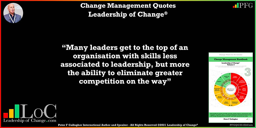 Change Management Quotes, Change Management Quote Peter F Gallagher, many leaders get to the top of an organisation with skills less associated to leadership, but more the ability to eliminate greater competition on the way, Peter F Gallagher Change Management Experts Speakers Global Thought Leaders, change manager handbook, change management handbook, leadership of change, change management pocket guide,