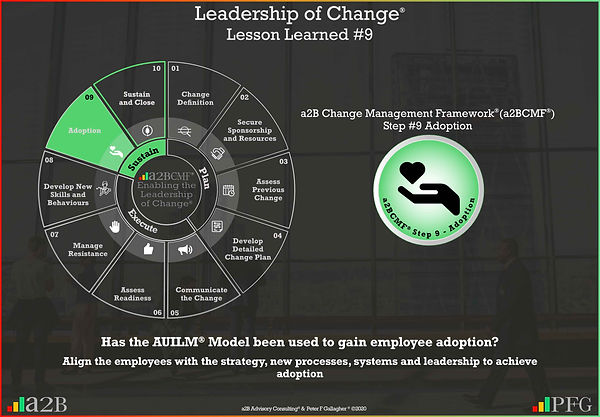Lesson Learned #9 Leadership of Change, a2B Change Management Framework® (a2BCMF®) Change Management Lesson Learned #9 Has the AUILM® Model been used to gain employee adoption? Align the employees with the strategy, new processes, systems and leadership to achieve adoption Peter F Gallagher Change Management Expert and Global Thought Leader,