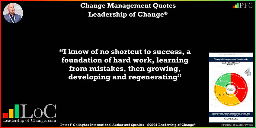 Change Management Quote, Change Management Quotes Peter F Gallagher, I know of no shortcut to success, a foundation of hard work learning from mistakes then growing developing and regenerating, Change Management Quote of the day, Peter F Gallagher Change Management Expert Speaker Global Thought Leader, leadership of change, Change Management Leadership, Change Management Handbook,