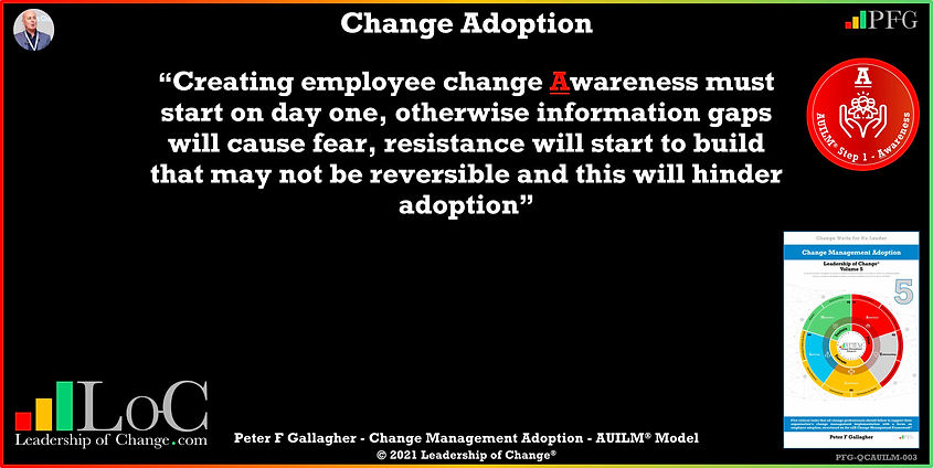 "Change Management Adoption Quotes, Change Management Quotes Peter F Gallagher, ""Creating employee change awareness must start on day one, otherwise information gaps will cause fear, resistance will start to build that may not be reversible and this will hinder adoption"" ~ Peter F Gallagher Change, Peter F Gallagher Change Management Expert Speaker and Global Thought Leader,"