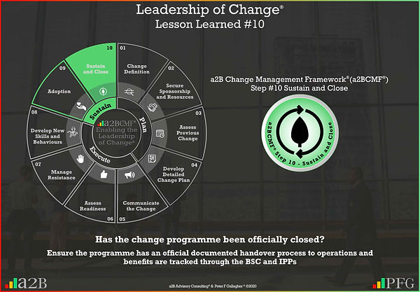 Lesson Learned #10 Leadership of Change, a2B Change Management Framework® (a2BCMF®) Change Management Lesson Learned #10 Has the change programme been officially closed? Ensure the programme has an official documented handover process to operations and benefits are tracked through the BSC and IPPs Peter F Gallagher Change Management Expert and Global Thought Leader,