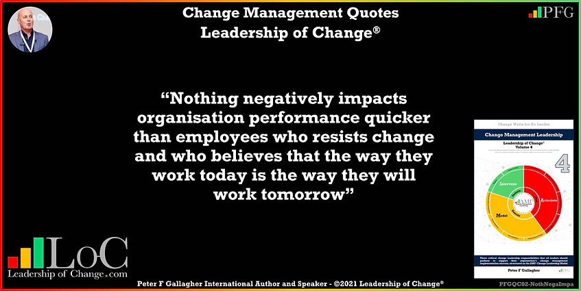Change Management Quote, Change Management Quotes, nothing negatively impacts organisation performance quicker than employees who resists change and who believes that the way they work today is the way they will work tomorrow, Peter F Gallagher change management global though leader expert speaker, change management experts speakers global thought leaders, change management handbook, Leadership of Change,