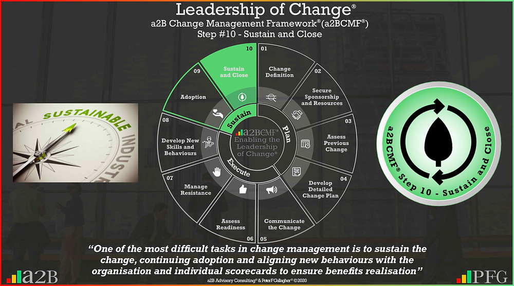 "Change Management Framework® (a2BCMF®) Step #10 Sustain and Close,  ""One of the most difficult tasks in change management is to sustain the change, continuing adoption and aligning new behaviours with the organisation and individual score cards to ensure benefits realisation"", Peter F Gallagher Change Management Expert and Global Thought Leader,"
